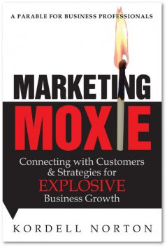 Marketing Moxie – Connecting with Customers and Strategies for Explosive Business Growth, Kordell Norton