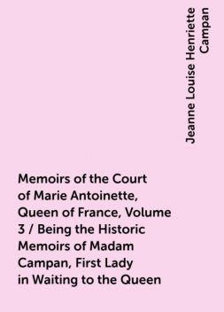 Memoirs of the Court of Marie Antoinette, Queen of France, Volume 3 / Being the Historic Memoirs of Madam Campan, First Lady in Waiting to the Queen, Jeanne Louise Henriette Campan