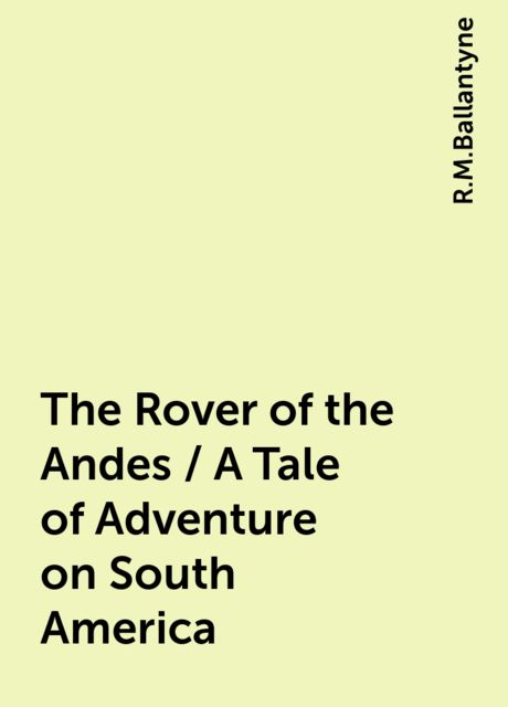 The Rover of the Andes / A Tale of Adventure on South America, R.M.Ballantyne