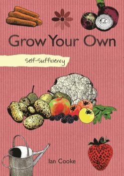 Self-Sufficiency: Grow Your Own Fruit and Vegetables, Ian Cooke