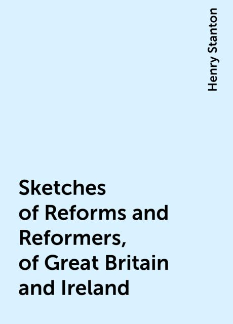 Sketches of Reforms and Reformers, of Great Britain and Ireland, Henry Stanton