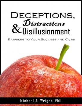 Deceptions, Distractions & Disillusionment: Barriers to Your Success and Ours, Michael Wright
