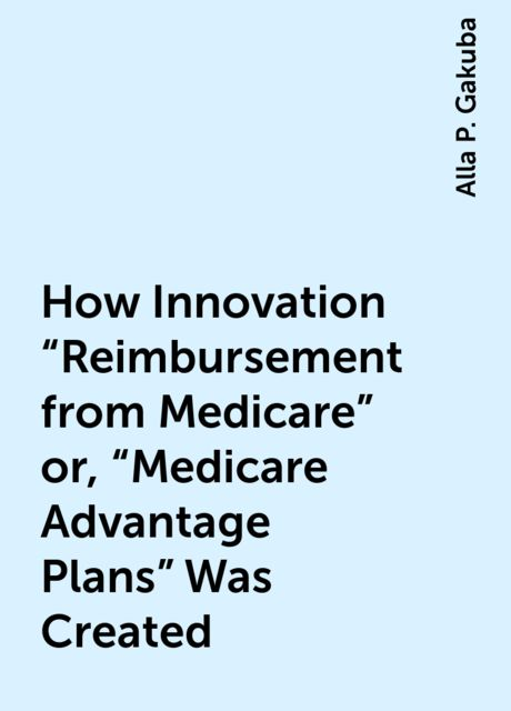 "How Innovation ""Reimbursement from Medicare"" or, ""Medicare Advantage Plans"" Was Created, Alla P. Gakuba"