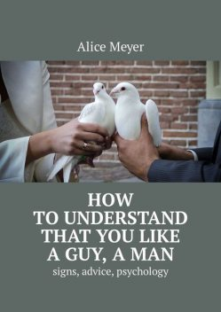 How to understand that you like a guy, a man. Signs, advice, psychology, Alice Meyer