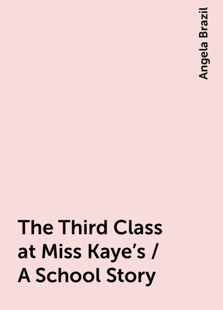 The Third Class at Miss Kaye's / A School Story, Angela Brazil
