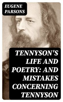 Tennyson's Life and Poetry: And Mistakes Concerning Tennyson, Eugene Parsons