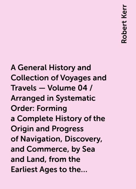 A General History and Collection of Voyages and Travels — Volume 04 / Arranged in Systematic Order: Forming a Complete History of the Origin and Progress of Navigation, Discovery, and Commerce, by Sea and Land, from the Earliest Ages to the Present Time, Robert Kerr