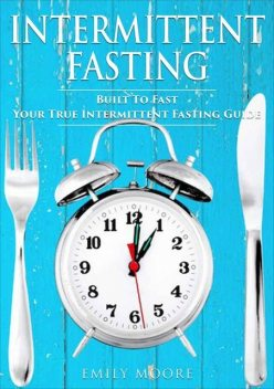Intermittent Fasting: Built To Fast. Your True Intermittent Fasting Guide, Emily Moore
