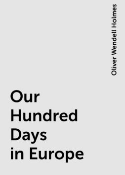 Our Hundred Days in Europe, Oliver Wendell Holmes
