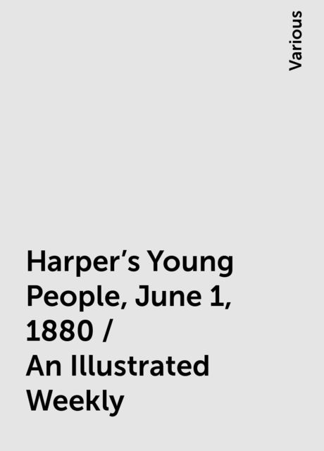 Harper's Young People, June 1, 1880 / An Illustrated Weekly, Various
