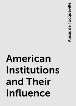 American Institutions and Their Influence, Alexis de Tocqueville