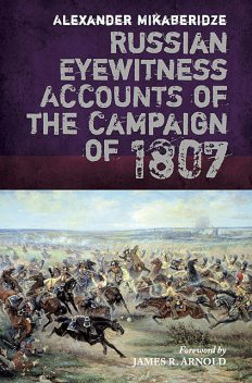 Russian Eyewitness Accounts of the Campaign of 1807, Alexander Mikaberidze