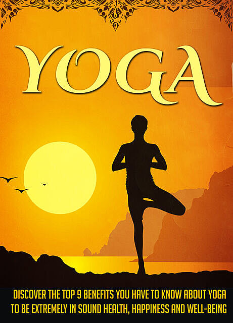 Yoga Discover The Top 9 Benefits You Have To Know About Yoga To Be Extremely In Sound Health, Happiness, And Well-Being, Old Natural Ways