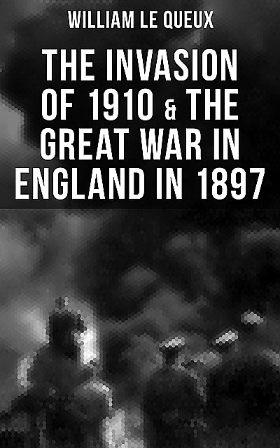 THE INVASION OF 1910 & THE GREAT WAR IN ENGLAND IN 1897, William Le Queux