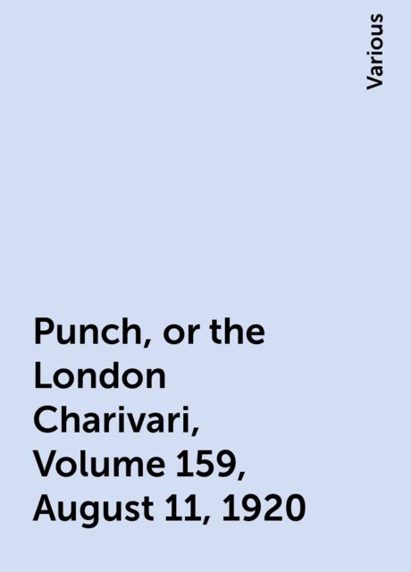 Punch, or the London Charivari, Volume 159, August 11, 1920, Various