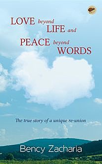 Love Beyond Life and Peace Beyond Words: The true story of a unique reunion, Bency Zacharia