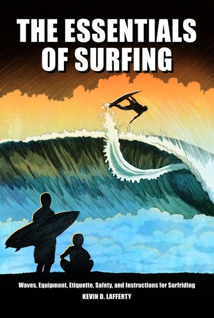 The Essentials of Surfing: The authoritative guide to waves, equipment, etiquette, safety, and instructions for surfriding, Kevin D.Lafferty