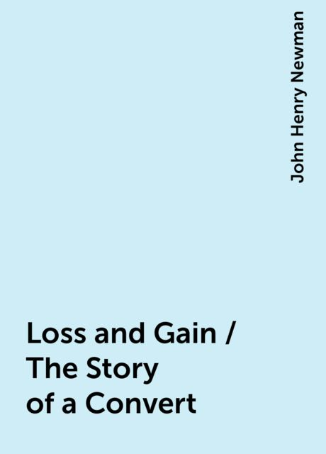 Loss and Gain / The Story of a Convert, John Henry Newman
