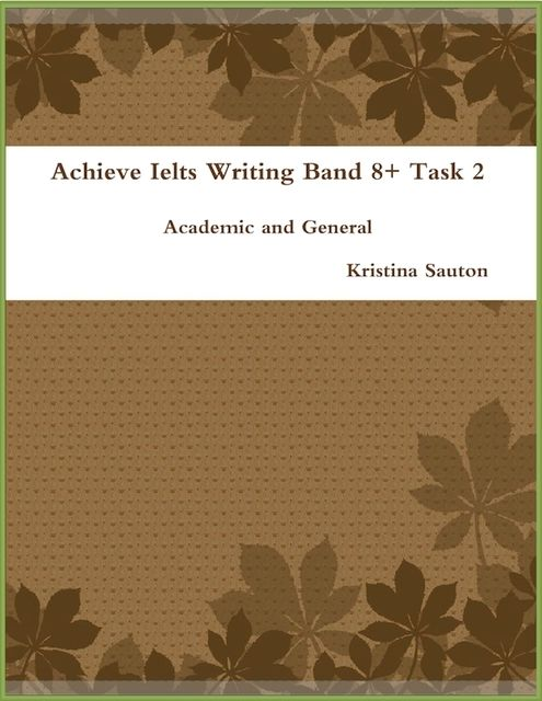 Achieve Ielts Writing Band 8+ Task 2: Academic and General, Kristina Sauton