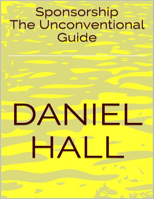 Sponsorship: The Unconventional Guide, Daniel Hall