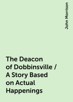 The Deacon of Dobbinsville / A Story Based on Actual Happenings, John Morrison
