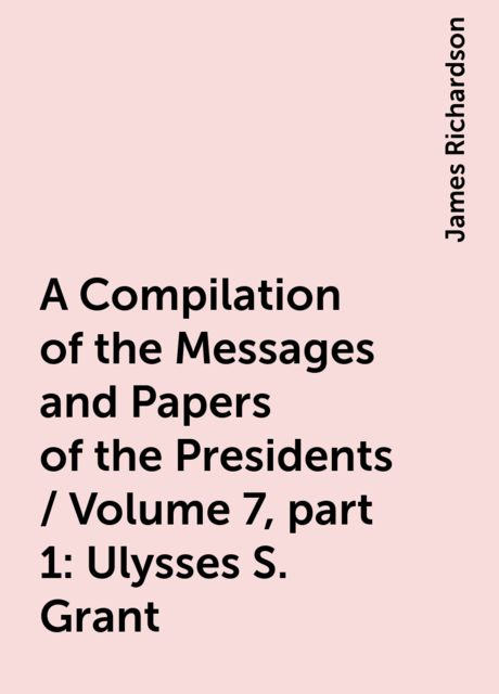 A Compilation of the Messages and Papers of the Presidents / Volume 7, part 1: Ulysses S. Grant, James Richardson