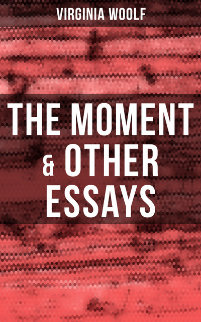 Virginia Woolf: The Moment & Other Essays, Virginia Woolf