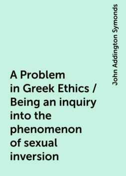A Problem in Greek Ethics / Being an inquiry into the phenomenon of sexual inversion, John Addington Symonds