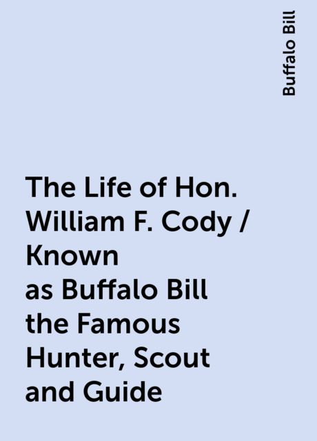 The Life of Hon. William F. Cody / Known as Buffalo Bill the Famous Hunter, Scout and Guide, Buffalo Bill