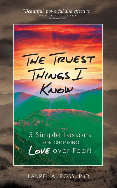 The Truest Things I Know: 5 Simple Lessons for Choosing Love over Fear!, Laurel A Ross