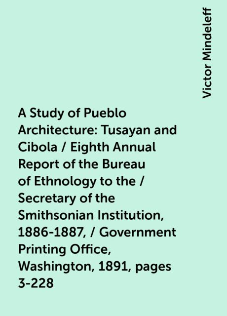 A Study of Pueblo Architecture: Tusayan and Cibola / Eighth Annual Report of the Bureau of Ethnology to the / Secretary of the Smithsonian Institution, 1886-1887, / Government Printing Office, Washington, 1891, pages 3-228, Victor Mindeleff