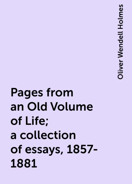Pages from an Old Volume of Life; a collection of essays, 1857-1881, Oliver Wendell Holmes