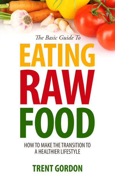 The Basic Guide To Eating Raw Food, Trent Gordon