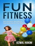 Fun Fitness : Stay Fit Does Not Mean You Have Go to the Gym !, Azwal Hakim