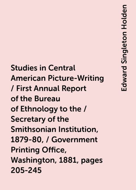 Studies in Central American Picture-Writing / First Annual Report of the Bureau of Ethnology to the / Secretary of the Smithsonian Institution, 1879-80, / Government Printing Office, Washington, 1881, pages 205-245, Edward Singleton Holden