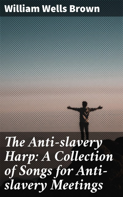 The Anti-slavery Harp: A Collection of Songs for Anti-slavery Meetings, William Wells Brown
