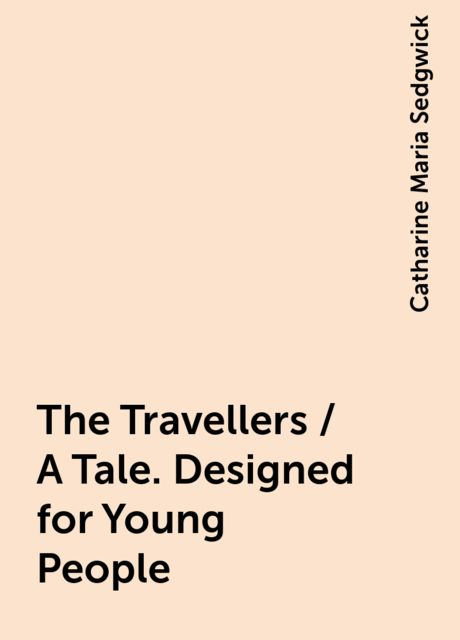 The Travellers / A Tale. Designed for Young People, Catharine Maria Sedgwick