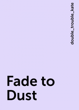 Fade to Dust, double_trouble_kate