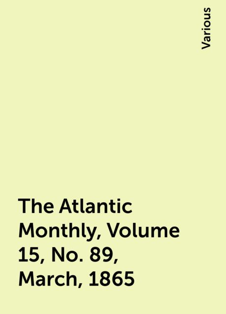 The Atlantic Monthly, Volume 15, No. 89, March, 1865, Various