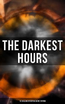 The Darkest Hours – 18 Chilling Dystopias in One Edition, Ayn Rand, Herbert Wells, Jack London, Fritz Leiber, E. M. Forster, Ernest Bramah, Samuel Butler, Anthony Trollope, Richard Stockham, Irving E.Cox, Ignatius Donnelly, Francis Stevens, Owen Gregory, Arthur Dudley Vinton, Hugh Benson, Milo Hastings