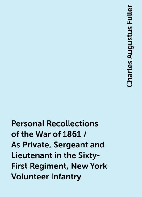 Personal Recollections of the War of 1861 / As Private, Sergeant and Lieutenant in the Sixty-First Regiment, New York Volunteer Infantry, Charles Augustus Fuller
