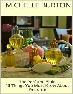 The Perfume Bible: 15 Things You Must Know About Perfume, Michelle Burton