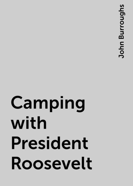 Camping with President Roosevelt, John Burroughs