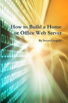 How to Build a Home or Office Web Server, Stuart Gregory
