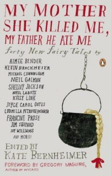 My Mother She Killed Me, My Father He Ate Me: Forty New Fairy Tales, Ludmilla Petrushevskaya, Gregory Maguire, Kevin Brockmeier, Brian Evenson, Alissa Nutting, Francine Prose, Jonathon Keats, Joy Williams, Joyelle McSweeney, Sarah Shun-Lien Bynum, Kate Bernheimer, Lydia Millet, Michael Cunning, Neil LaBute, Shelley Jackson