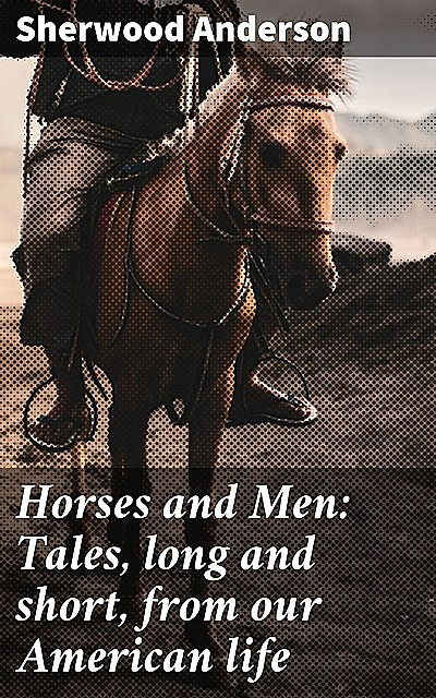 Horses and Men: Tales, long and short, from our American life, Sherwood Anderson