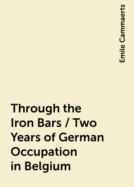 Through the Iron Bars / Two Years of German Occupation in Belgium, Emile Cammaerts