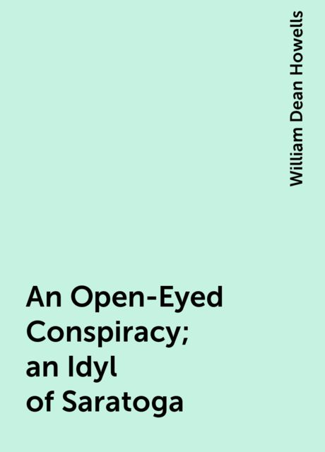An Open-Eyed Conspiracy; an Idyl of Saratoga, William Dean Howells