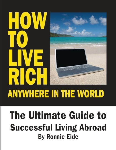How to Live Rich Anywhere In the World: The Ultimate Guide to Successful Living Abroad, Ronnie Eide
