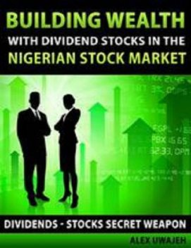 Building Wealth with Dividend Stocks in the Nigerian Stock Market – Dividends – Stocks Secret Weapon, Alex Uwajeh